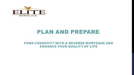 PLAN AND PREPARE : FUND LONGEVITY WITH A REVERSE MORTGAGE AND ENHANCE YOUR QUALITY OF LIFE.