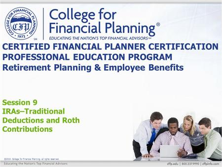 ©2015, College for Financial Planning, all rights reserved. Session 9 IRAs–Traditional Deductions and Roth Contributions CERTIFIED FINANCIAL PLANNER CERTIFICATION.