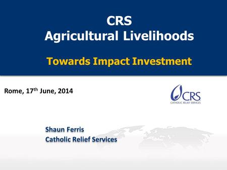 CRS Agricultural Livelihoods Towards Impact Investment CRS Agricultural Livelihoods Towards Impact Investment Shaun Ferris Catholic Relief Services Shaun.