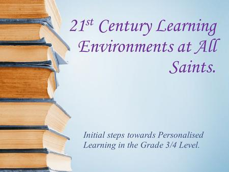 21 st Century Learning Environments at All Saints. Initial steps towards Personalised Learning in the Grade 3/4 Level.