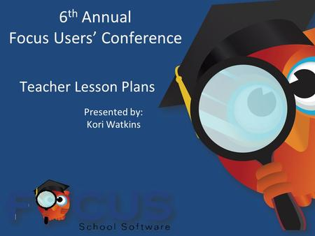 6 th Annual Focus Users' Conference Teacher Lesson Plans Presented by: Kori Watkins.