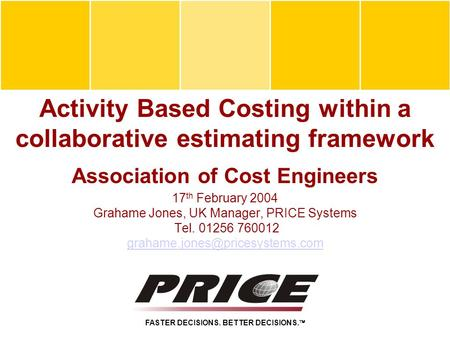 Activity Based Costing within a collaborative estimating framework Association of Cost Engineers 17 th February 2004 Grahame Jones, UK Manager, PRICE Systems.