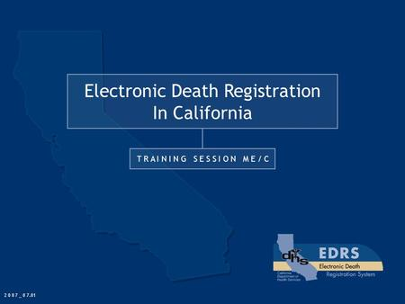 Electronic Death Registration In California T R A I N I N G S E S S I O N M E / C 2 0 0 7 _ 0 7.01.