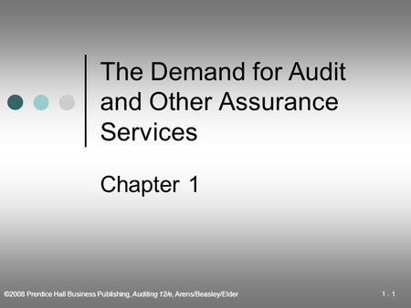 ©2008 Prentice Hall Business Publishing, Auditing 12/e, Arens/Beasley/Elder 1 - 1 The Demand for Audit and Other Assurance Services Chapter 1.