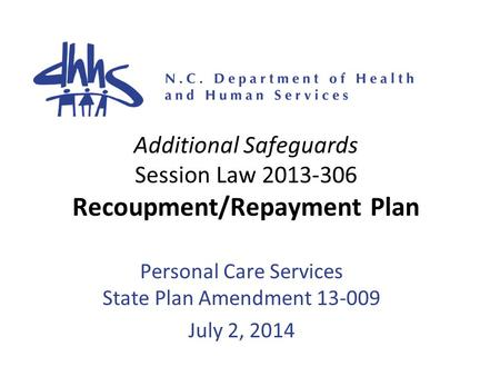 Additional Safeguards Session Law 2013-306 Recoupment/Repayment Plan Personal Care Services State Plan Amendment 13-009 July 2, 2014.