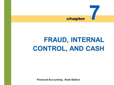 7-1 FRAUD, INTERNAL CONTROL, AND CASH Financial Accounting, Sixth Edition 7.