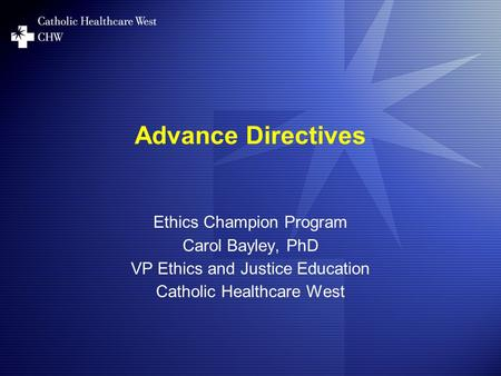 Advance Directives Ethics Champion Program Carol Bayley, PhD VP Ethics and Justice Education Catholic Healthcare West.