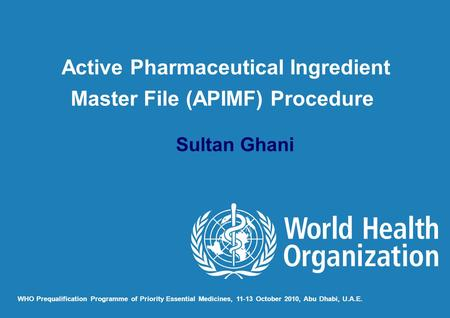 Sultan Ghani WHO Prequalification Programme of Priority Essential Medicines, 11-13 October 2010, Abu Dhabi, U.A.E. Active Pharmaceutical Ingredient Master.