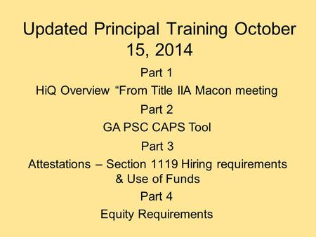 Updated Principal Training October 15, 2014 Part 3 Attestations – Section 1119 Hiring requirements & Use of Funds Part 2 GA PSC CAPS Tool Part 1 HiQ Overview.