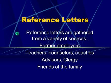 Reference Letters Reference letters are gathered from a variety of sources: Former employers Teachers, counselors, coaches Advisors, Clergy Friends of.