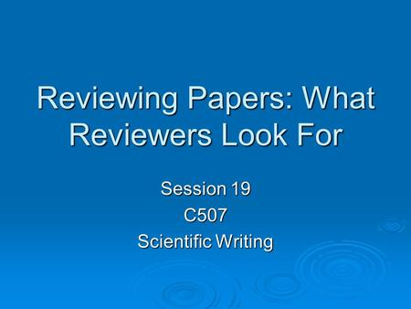 Reviewing Papers: What Reviewers Look For Session 19 C507 Scientific Writing.