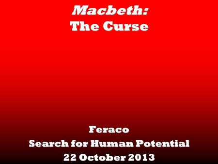 Macbeth: The Curse Feraco Search for Human Potential 22 October 2013.