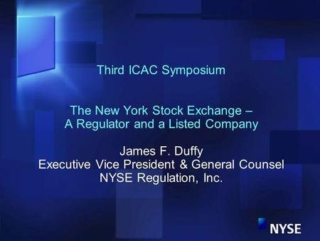 Third ICAC Symposium The New York Stock Exchange – A Regulator and a Listed Company James F. Duffy Executive Vice President & General Counsel NYSE Regulation,