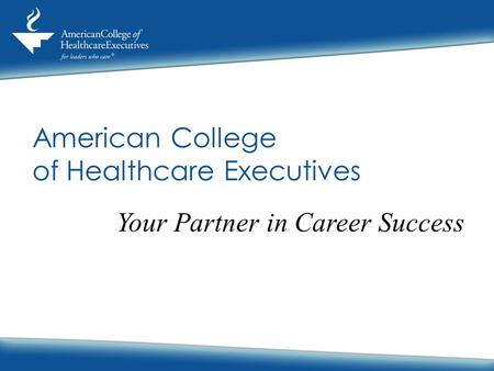 American College of Healthcare Executives Your Partner in Career Success.