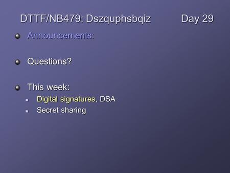Announcements:Questions? This week: Digital signatures, DSA Digital signatures, DSA Secret sharing Secret sharing DTTF/NB479: DszquphsbqizDay 29.