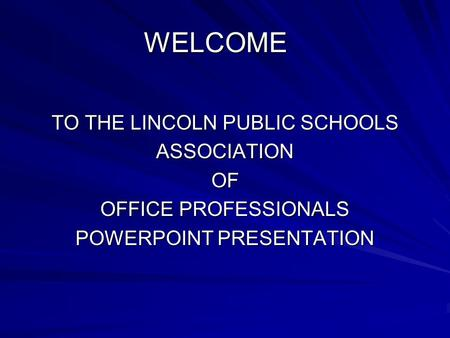 WELCOME WELCOME TO THE LINCOLN PUBLIC SCHOOLS ASSOCIATION OF OFFICE PROFESSIONALS POWERPOINT PRESENTATION.