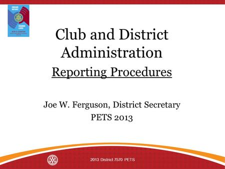 Club and District Administration Reporting Procedures Joe W. Ferguson, District Secretary PETS 2013 2013 District 7570 PETS.