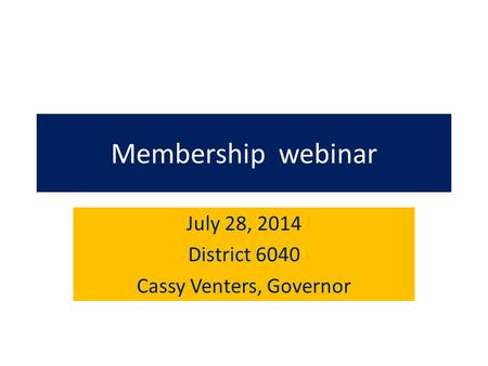 Membership webinar July 28, 2014 District 6040 Cassy Venters, Governor.