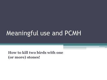 Meaningful use and PCMH How to kill two birds with one (or more) stones!