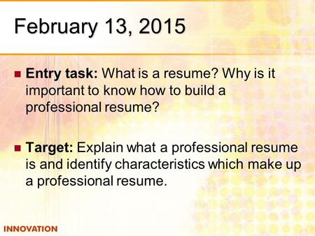 February 13, 2015 Entry task: What is a resume? Why is it important to know how to build a professional resume? Target: Explain what a professional resume.