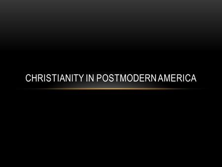 CHRISTIANITY IN POSTMODERN AMERICA. WHAT IS POSTMODERNISM? A reaction to the assumed certainty of scientific, or objective, efforts to explain reality.