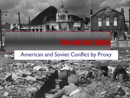 Direct and Indirect Conflict American and Soviet Conflict by Proxy.