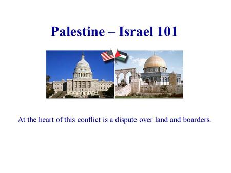 Palestine – Israel 101 At the heart of this conflict is a dispute over land and boarders.