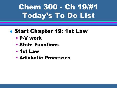 Chem 300 - Ch 19/#1 Today's To Do List l Start Chapter 19: 1st Law P-V work State Functions 1st Law Adiabatic Processes.