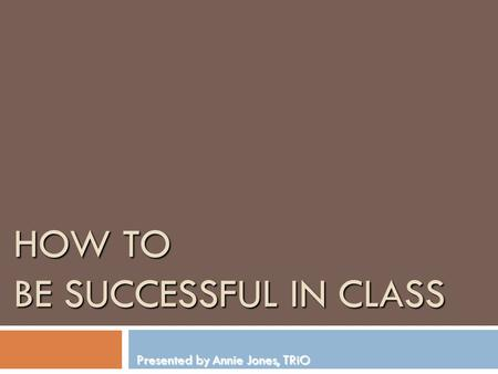 HOW TO BE SUCCESSFUL IN CLASS Presented by Annie Jones, TRiO.