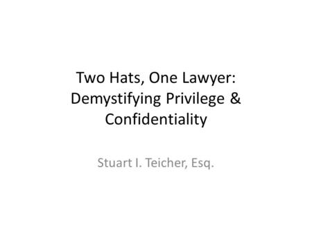 Two Hats, One Lawyer: Demystifying Privilege & Confidentiality Stuart I. Teicher, Esq.