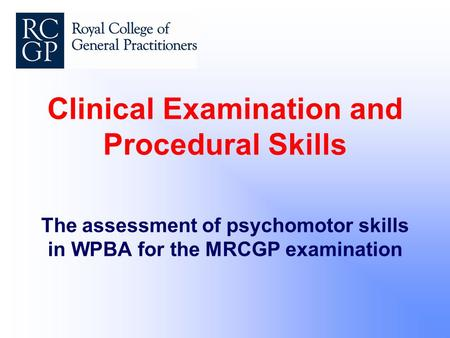 Clinical Examination and Procedural Skills The assessment of psychomotor skills in WPBA for the MRCGP examination.