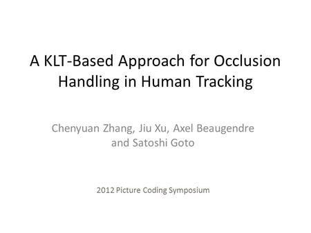 A KLT-Based Approach for Occlusion Handling in Human Tracking Chenyuan Zhang, Jiu Xu, Axel Beaugendre and Satoshi Goto 2012 Picture Coding Symposium.