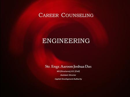 C AREER C OUNSELING Str. Engr. Aaroon Joshua Das MS (Structures), B.E (Civil) Assistant Director Capital Development Authority ENGINEERING.