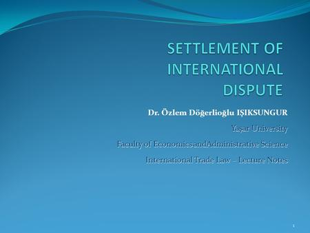 Dr. Özlem Döğerlioğlu IŞIKSUNGUR Yaşar University Faculty of Economics andAdministrative Science International Trade Law – Lecture Notes 1.