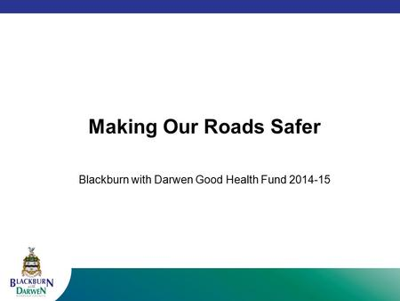 Making Our Roads Safer Blackburn with Darwen Good Health Fund 2014-15.