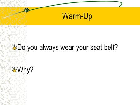 "Warm-Up Do you always wear your seat belt? Why?. Driver Safety and Rules ""Seatbelts don't save lives, the people who use them do."" -Unknown-"