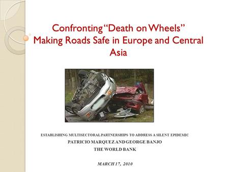 "Confronting ""Death on Wheels"" Making Roads Safe in Europe and Central Asia ESTABLISHING MULTISECTORAL PARTNERSHIPS TO ADDRESS A SILENT EPIDEMIC PATRICIO."