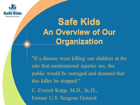 Safe <strong>Kids</strong> An Overview of Our Organization If a disease were killing our children at the rate that unintentional injuries are, the public would be outraged.