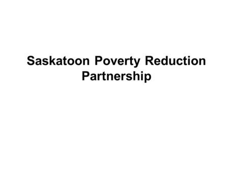 Saskatoon Poverty Reduction Partnership. Influences on Governance Structure History of poverty reduction work in Saskatoon Vibrant Communities model Collaborative.