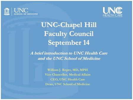 UNC-Chapel Hill Faculty Council September 14 A brief introduction to UNC Health Care and the UNC School of Medicine William J. Roper, MD, MPH Vice Chancellor,