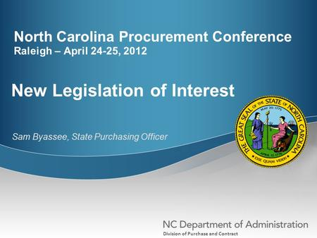Division of Purchase and Contract North Carolina Procurement Conference Raleigh – April 24-25, 2012 New Legislation of Interest Sam Byassee, State Purchasing.
