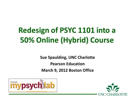 Redesign of PSYC 1101 into a 50% Online (Hybrid) Course Sue Spaulding, UNC Charlotte Pearson Education March 9, 2012 Boston Office.