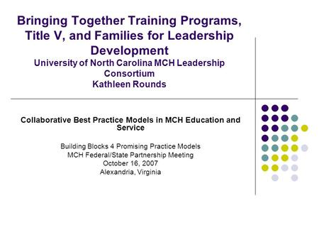 Bringing Together Training Programs, Title V, and Families for Leadership Development University of North Carolina MCH Leadership Consortium Kathleen Rounds.