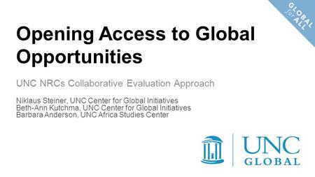 Opening Access to Global Opportunities UNC NRCs Collaborative Evaluation Approach Niklaus Steiner, UNC Center for Global Initiatives Beth-Ann Kutchma,