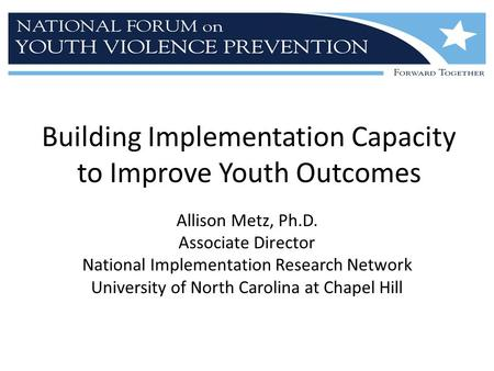 Building Implementation Capacity to Improve Youth Outcomes Allison Metz, Ph.D. Associate Director National Implementation Research Network University of.