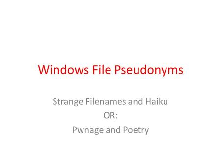 Windows File Pseudonyms Strange Filenames and Haiku OR: Pwnage and Poetry.