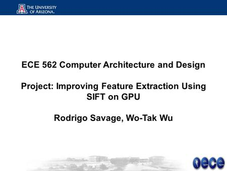 ECE 562 Computer Architecture and Design Project: Improving Feature Extraction Using SIFT on GPU Rodrigo Savage, Wo-Tak Wu.