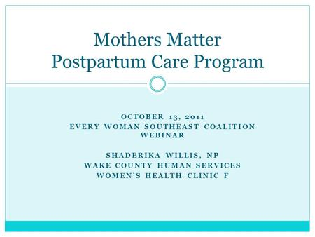 OCTOBER 13, 2011 EVERY WOMAN SOUTHEAST COALITION WEBINAR SHADERIKA WILLIS, NP WAKE COUNTY HUMAN SERVICES WOMEN'S HEALTH CLINIC F Mothers Matter Postpartum.