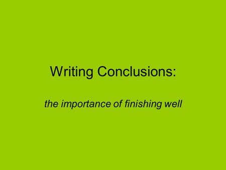 Writing Conclusions: the importance of finishing well.
