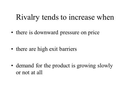 Rivalry tends to increase when there is downward pressure on price there are high exit barriers demand for the product is growing slowly or not at all.